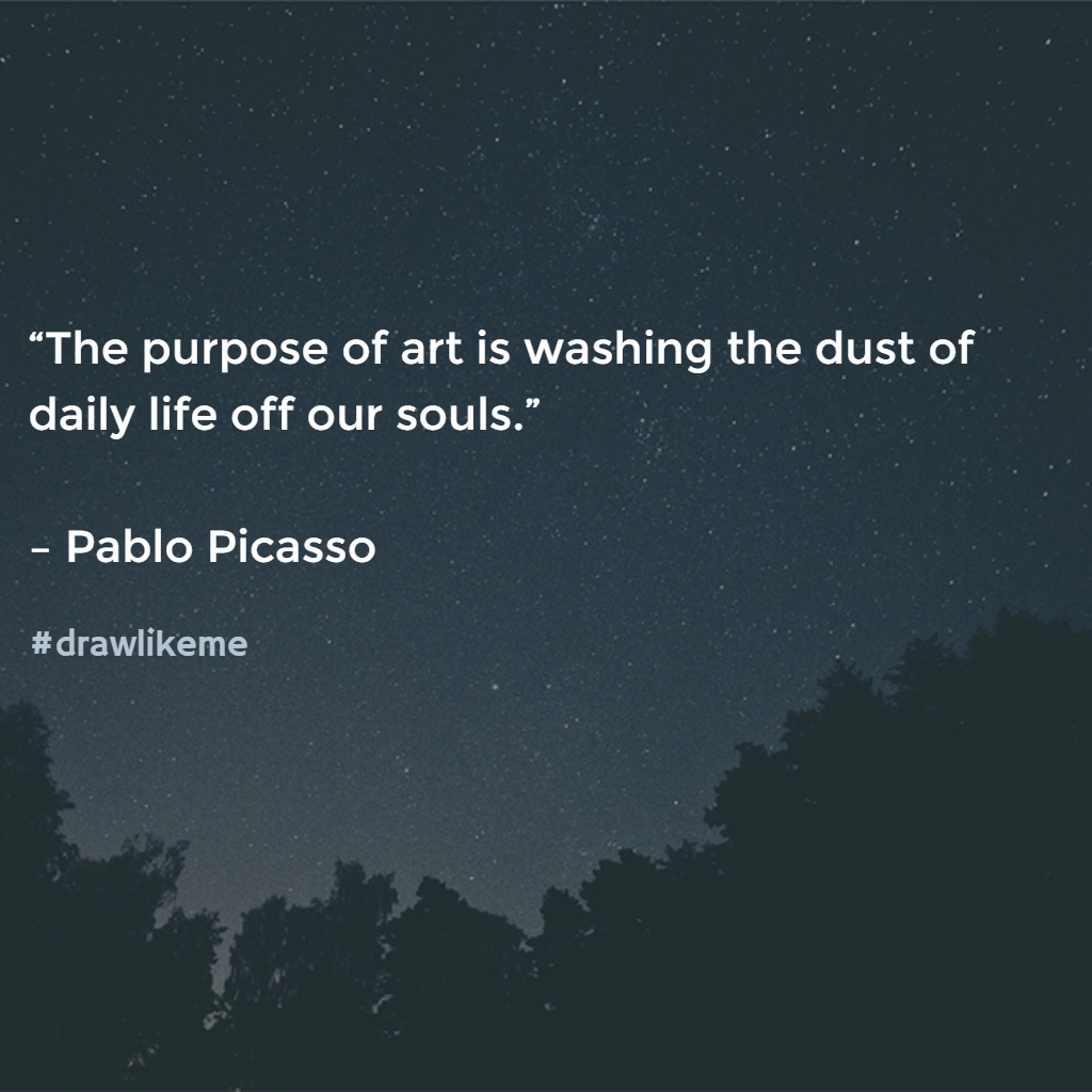 """The purpose of art is washing the dust of daily life off our souls."" – Pablo Picasso"